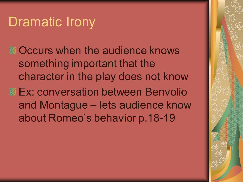 Dramatic Irony Occurs when the audience knows something important that the character in the play does not know Ex: conversation between Benvolio and Montague – lets audience know about Romeo's behavior p.18-19