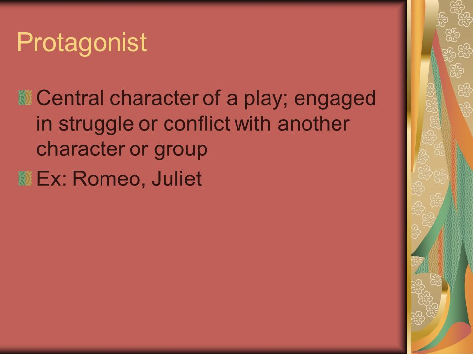Protagonist Central character of a play; engaged in struggle or conflict with another character or group Ex: Romeo, Juliet
