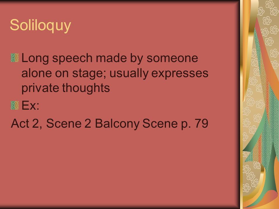 Soliloquy Long speech made by someone alone on stage; usually expresses private thoughts Ex: Act 2, Scene 2 Balcony Scene p.