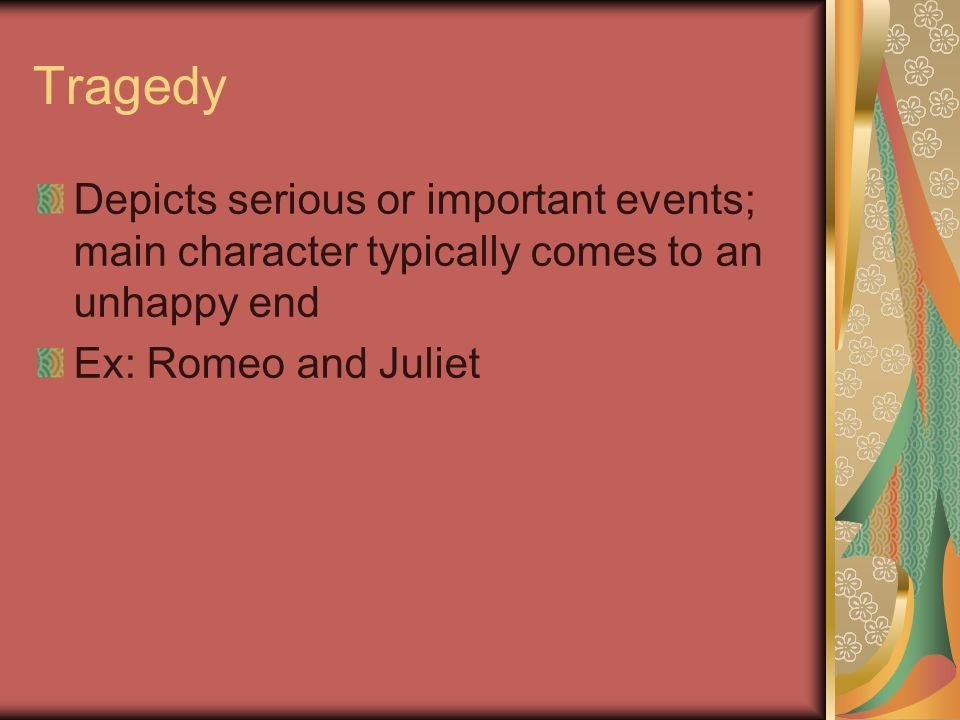 Tragedy Depicts serious or important events; main character typically comes to an unhappy end Ex: Romeo and Juliet
