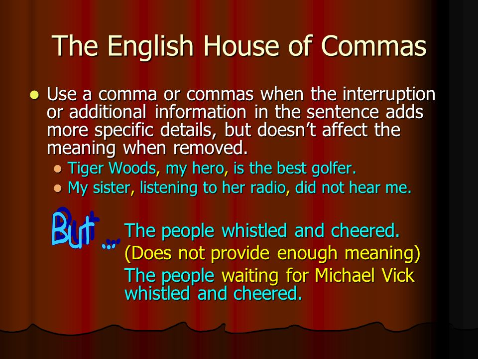 The English House of Commas Use a comma or commas when the interruption or additional information in the sentence adds more specific details, but doesn't affect the meaning when removed.