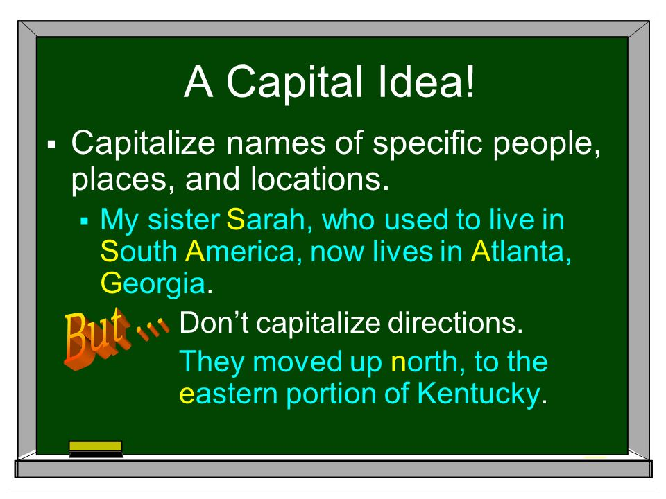A Capital Idea.  Capitalize names of specific people, places, and locations.