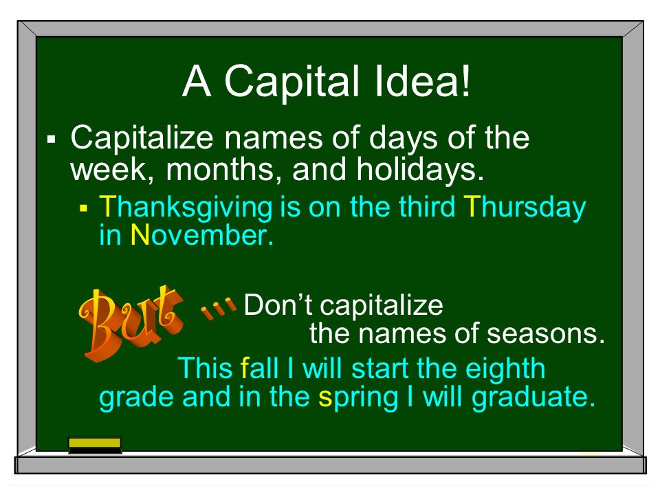 A Capital Idea.  Capitalize names of days of the week, months, and holidays.