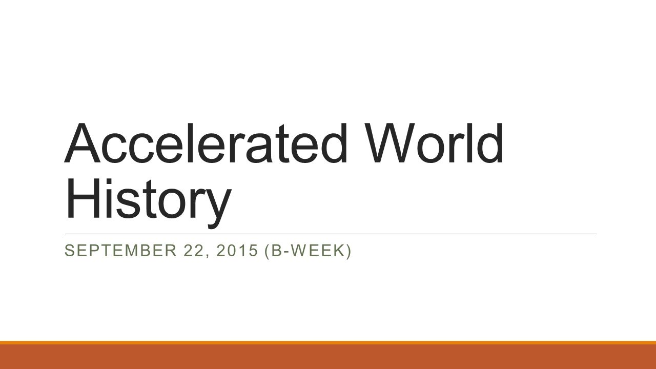 Accelerated World History SEPTEMBER 22, 2015 (B-WEEK)