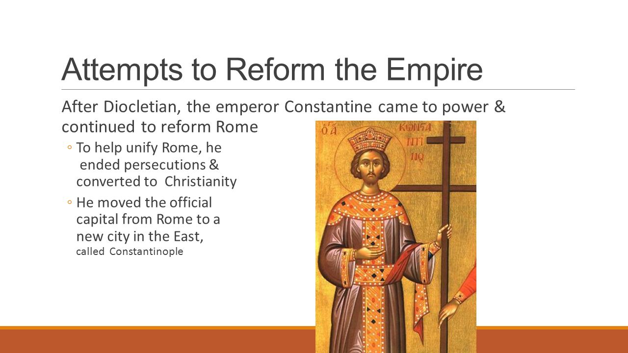 Attempts to Reform the Empire After Diocletian, the emperor Constantine came to power & continued to reform Rome ◦To help unify Rome, he ended persecutions & converted to Christianity ◦He moved the official capital from Rome to a new city in the East, called Constantinople