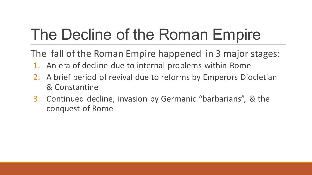 The Decline of the Roman Empire The fall of the Roman Empire happened in 3 major stages: 1.An era of decline due to internal problems within Rome 2.A brief period of revival due to reforms by Emperors Diocletian & Constantine 3.Continued decline, invasion by Germanic barbarians , & the conquest of Rome