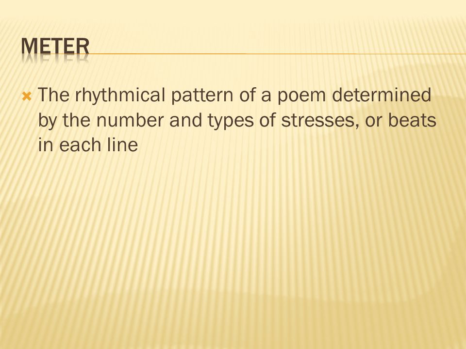  The rhythmical pattern of a poem determined by the number and types of stresses, or beats in each line