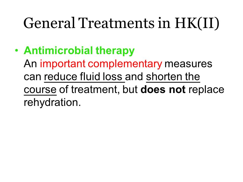 General Treatments in HK(II) Antimicrobial therapy An important complementary measures can reduce fluid loss and shorten the course of treatment, but does not replace rehydration.