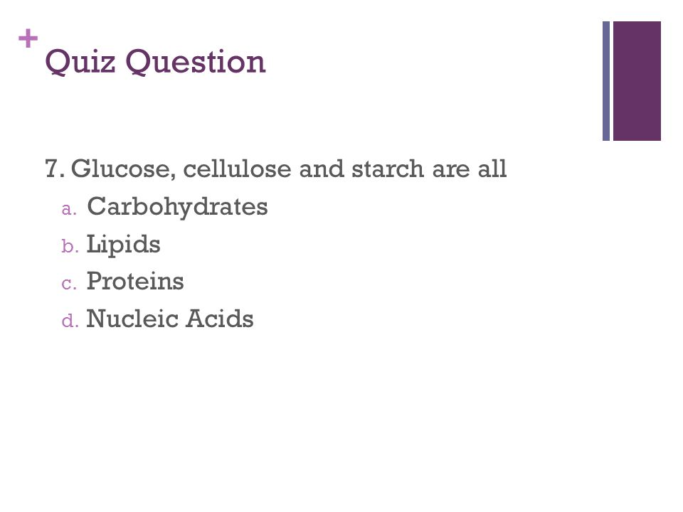+ Quiz Question 7. Glucose, cellulose and starch are all a.