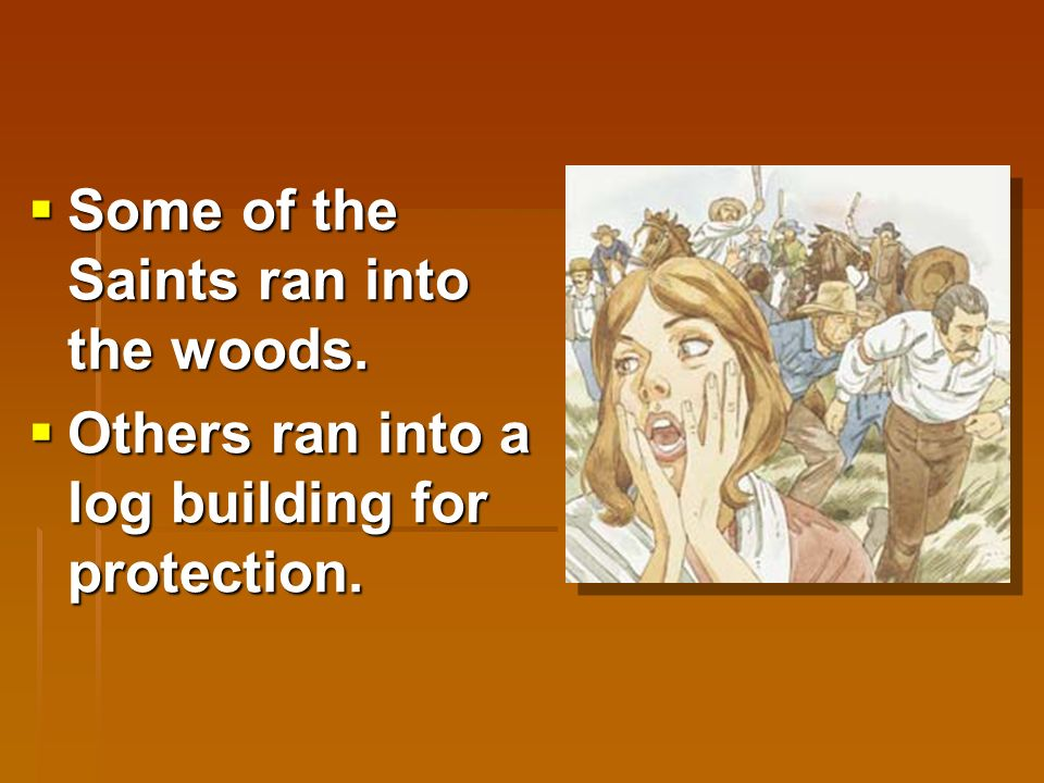  Some Saints lived in a town named Haun's Mill.  One day a mob came and attacked them.