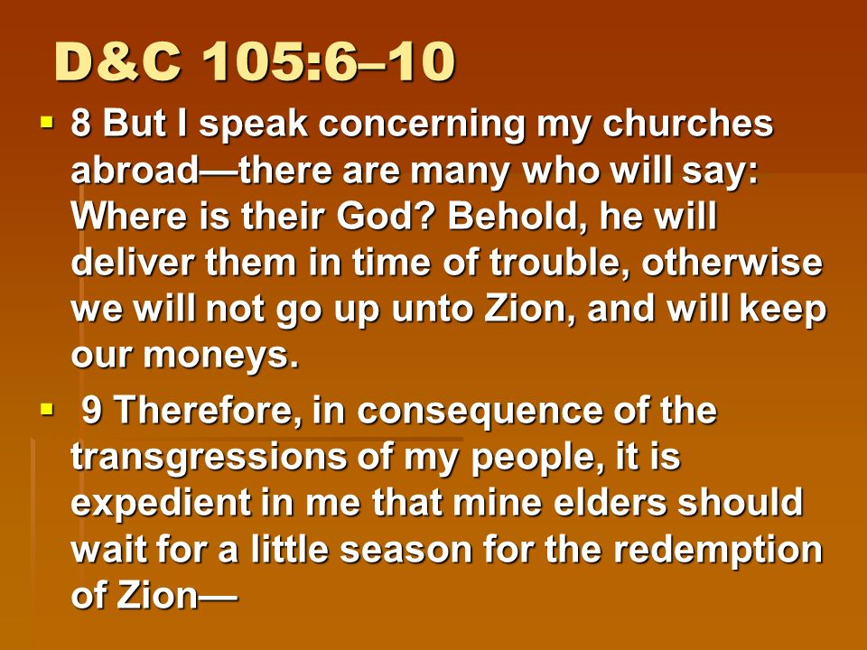 D&C 105:6–10  6 And my people must needs be chastened until they learn obedience, if it must needs be, by the things which they suffer.