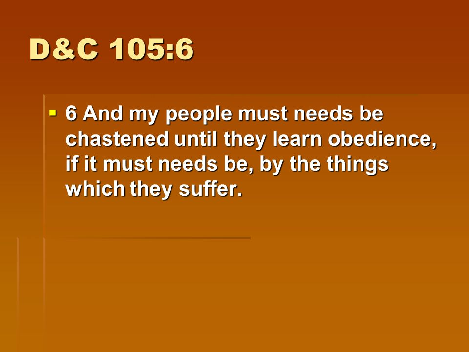 D&C 105:6–10  10 That they themselves may be prepared, and that my people may be taught more perfectly, and have experience, and know more perfectly concerning their duty, and the things which I require at their hands.