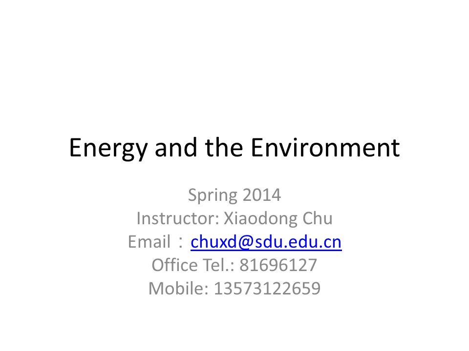Energy and the Environment Spring 2014 Instructor: Xiaodong Chu Email : chuxd@sdu.edu.cn chuxd@sdu.edu.cn Office Tel.: 81696127 Mobile: 13573122659