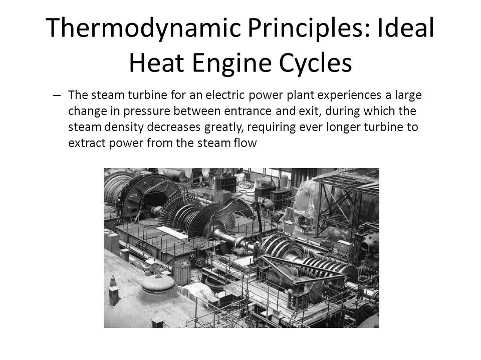 Thermodynamic Principles: Ideal Heat Engine Cycles – The steam turbine for an electric power plant experiences a large change in pressure between entrance and exit, during which the steam density decreases greatly, requiring ever longer turbine to extract power from the steam flow
