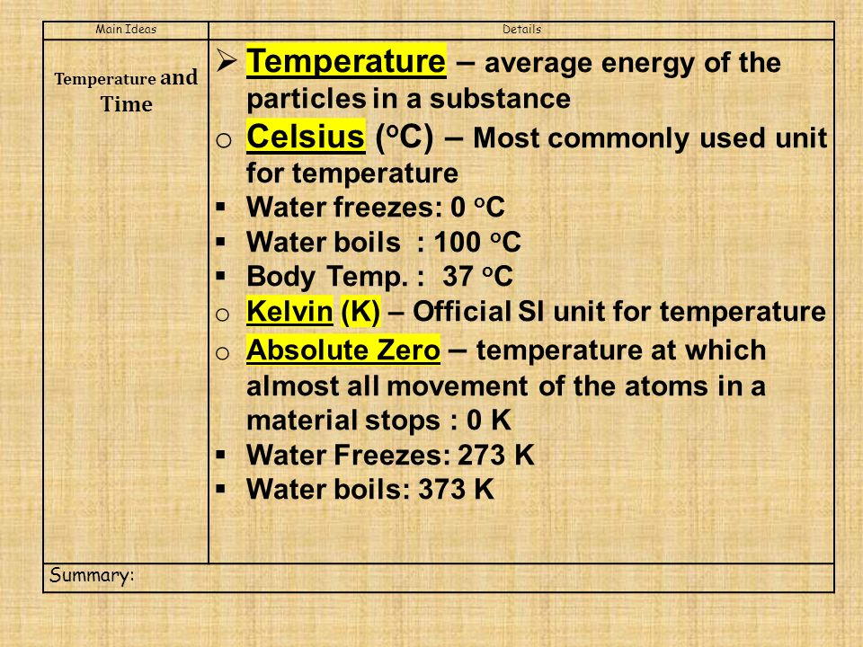 Main IdeasDetails Temperature and Time  Temperature – average energy of the particles in a substance o Celsius ( o C) – Most commonly used unit for temperature  Water freezes: 0 o C  Water boils : 100 o C  Body Temp.