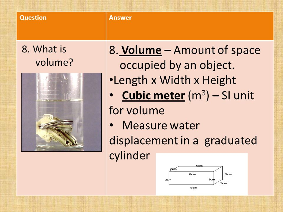 QuestionAnswer 8. What is volume. 8. Volume – Amount of space occupied by an object.
