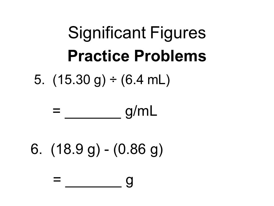 Significant Figures 5. (15.30 g) ÷ (6.4 mL) Practice Problems = _______ g/mL 6.