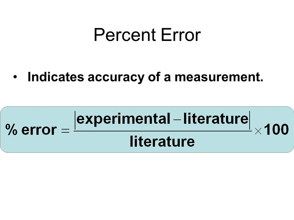 Percent Error Indicates accuracy of a measurement.