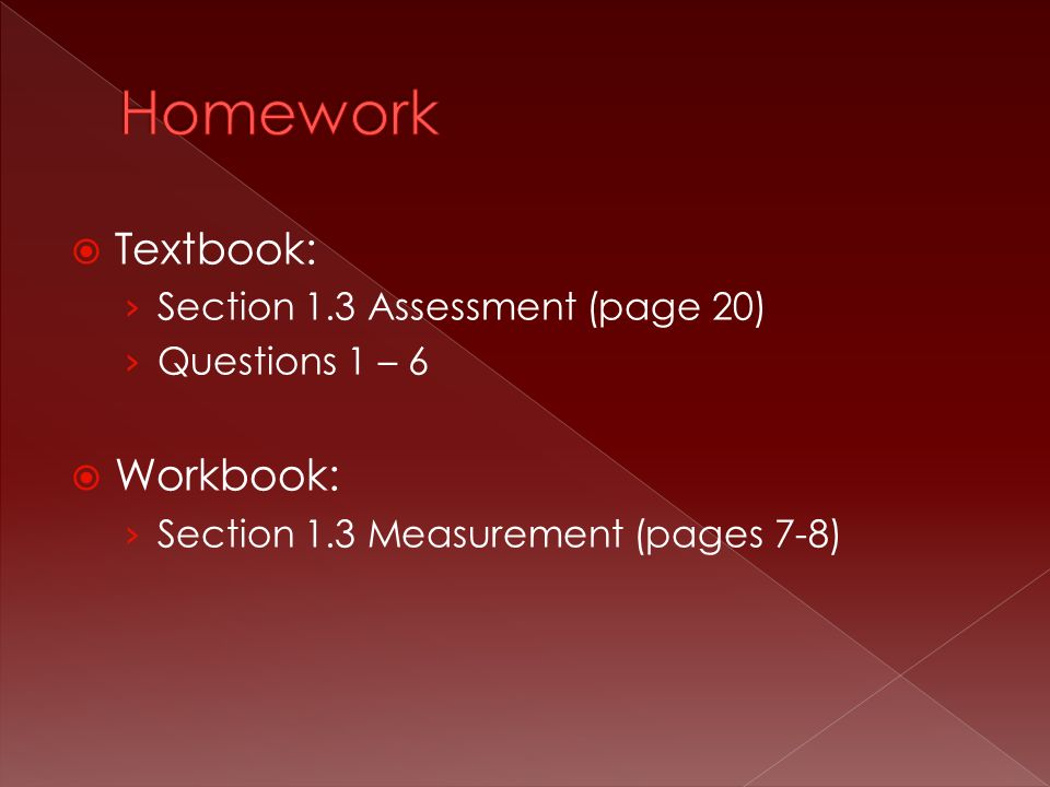 Textbook: › Section 1.3 Assessment (page 20) › Questions 1 – 6  Workbook: › Section 1.3 Measurement (pages 7-8)