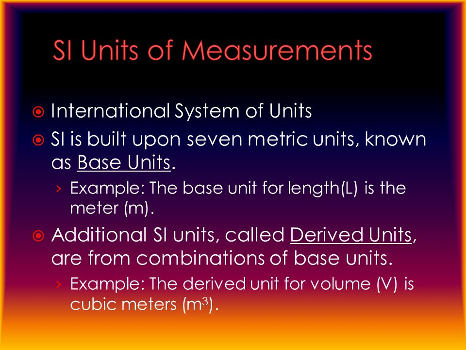  International System of Units  SI is built upon seven metric units, known as Base Units.