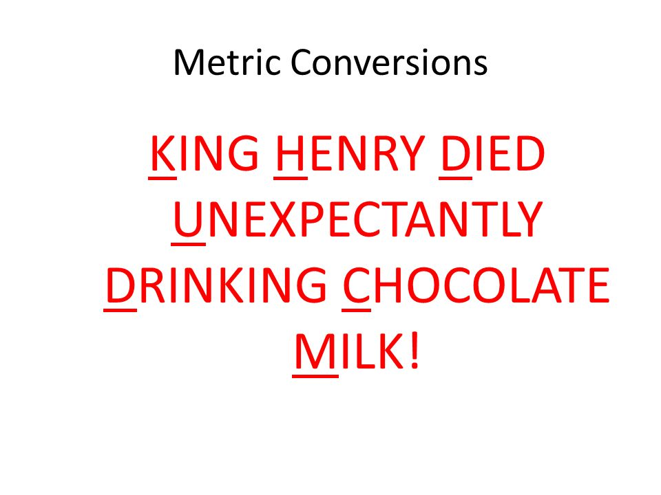 Metric Conversions KING HENRY DIED UNEXPECTANTLY DRINKING CHOCOLATE MILK!