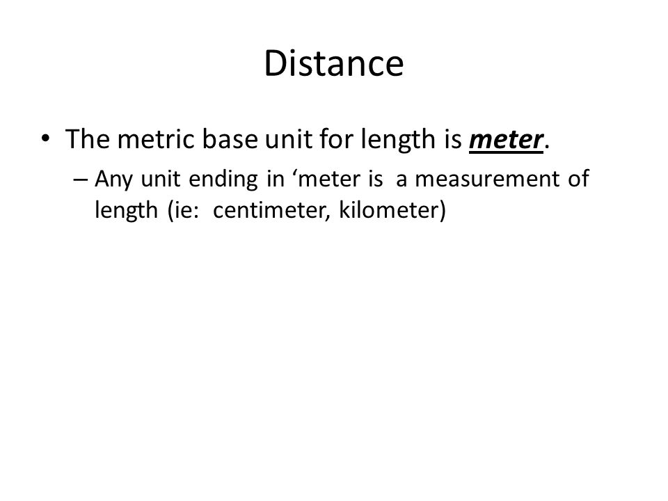 Distance The metric base unit for length is meter.