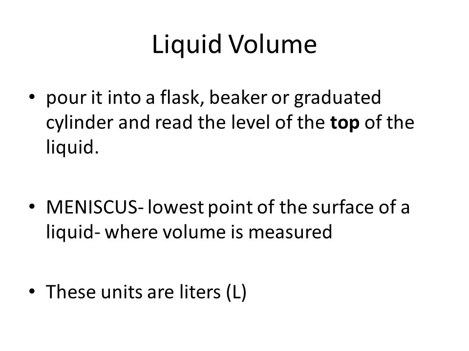 Liquid Volume pour it into a flask, beaker or graduated cylinder and read the level of the top of the liquid.