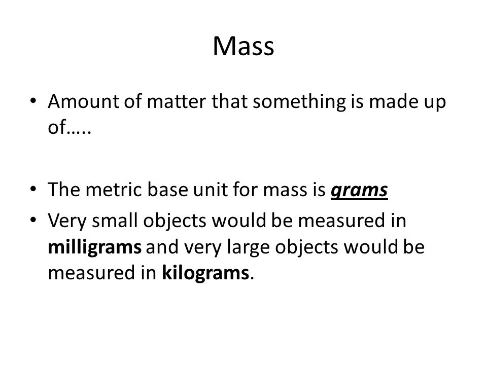 Mass Amount of matter that something is made up of…..