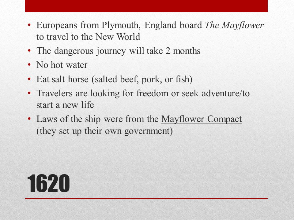 1620 Europeans from Plymouth, England board The Mayflower to travel to the New World The dangerous journey will take 2 months No hot water Eat salt horse (salted beef, pork, or fish) Travelers are looking for freedom or seek adventure/to start a new life Laws of the ship were from the Mayflower Compact (they set up their own government)