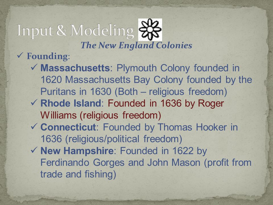 The New England Colonies Founding: Massachusetts: Plymouth Colony founded in 1620 Massachusetts Bay Colony founded by the Puritans in 1630 (Both – religious freedom) Rhode Island: Founded in 1636 by Roger Williams (religious freedom) Connecticut: Founded by Thomas Hooker in 1636 (religious/political freedom) New Hampshire: Founded in 1622 by Ferdinando Gorges and John Mason (profit from trade and fishing)