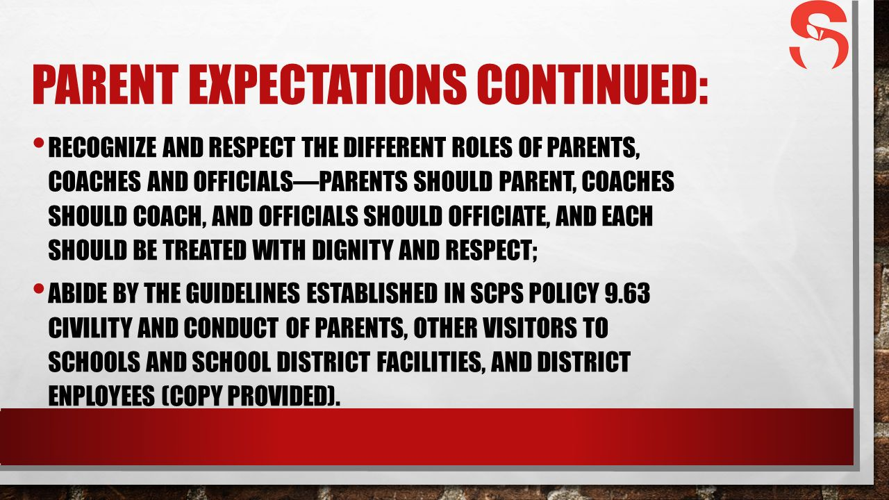 PARENT EXPECTATIONS CONTINUED: RECOGNIZE AND RESPECT THE DIFFERENT ROLES OF PARENTS, COACHES AND OFFICIALS—PARENTS SHOULD PARENT, COACHES SHOULD COACH, AND OFFICIALS SHOULD OFFICIATE, AND EACH SHOULD BE TREATED WITH DIGNITY AND RESPECT; ABIDE BY THE GUIDELINES ESTABLISHED IN SCPS POLICY 9.63 CIVILITY AND CONDUCT OF PARENTS, OTHER VISITORS TO SCHOOLS AND SCHOOL DISTRICT FACILITIES, AND DISTRICT ENPLOYEES (COPY PROVIDED).