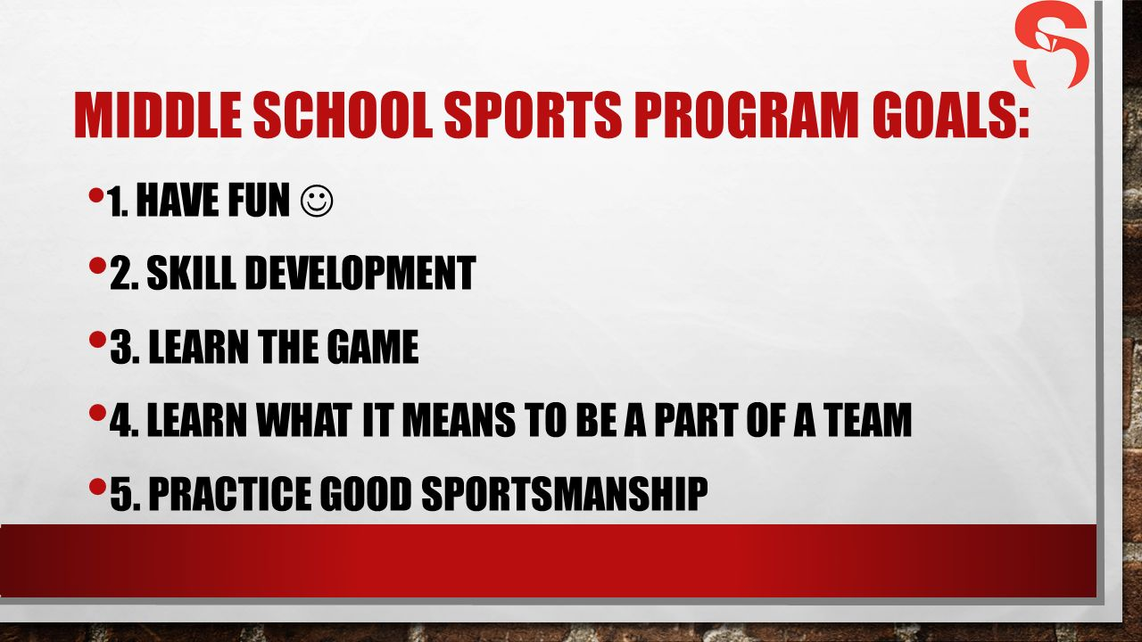 MIDDLE SCHOOL SPORTS PROGRAM GOALS: 1. HAVE FUN 2.
