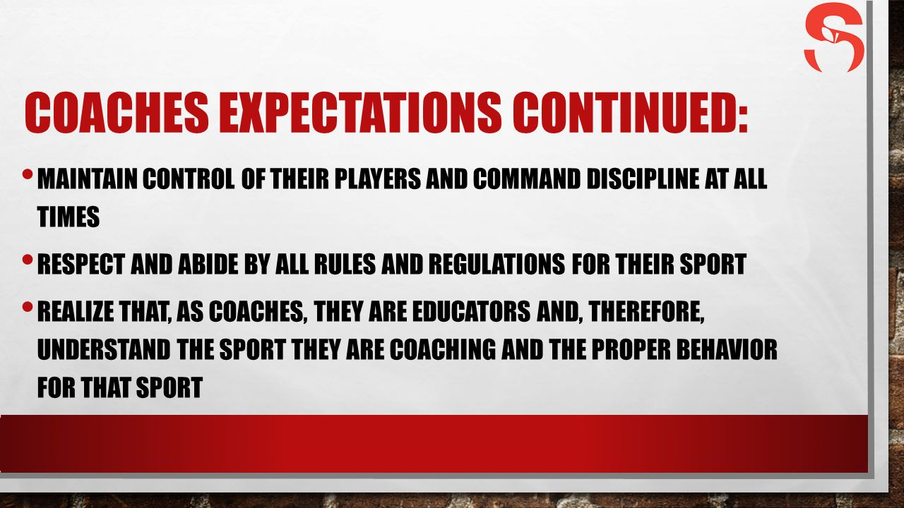 COACHES EXPECTATIONS CONTINUED: MAINTAIN CONTROL OF THEIR PLAYERS AND COMMAND DISCIPLINE AT ALL TIMES RESPECT AND ABIDE BY ALL RULES AND REGULATIONS FOR THEIR SPORT REALIZE THAT, AS COACHES, THEY ARE EDUCATORS AND, THEREFORE, UNDERSTAND THE SPORT THEY ARE COACHING AND THE PROPER BEHAVIOR FOR THAT SPORT
