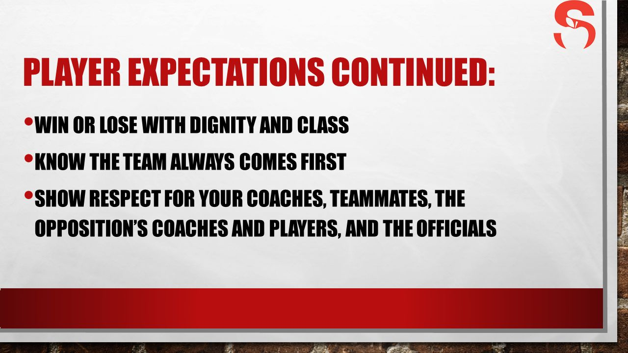 PLAYER EXPECTATIONS CONTINUED: WIN OR LOSE WITH DIGNITY AND CLASS KNOW THE TEAM ALWAYS COMES FIRST SHOW RESPECT FOR YOUR COACHES, TEAMMATES, THE OPPOSITION'S COACHES AND PLAYERS, AND THE OFFICIALS