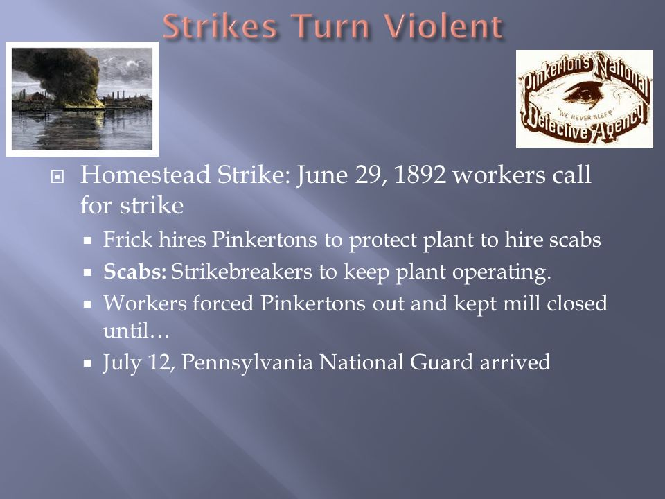  Homestead Strike: June 29, 1892 workers call for strike  Frick hires Pinkertons to protect plant to hire scabs  Scabs: Strikebreakers to keep plant operating.
