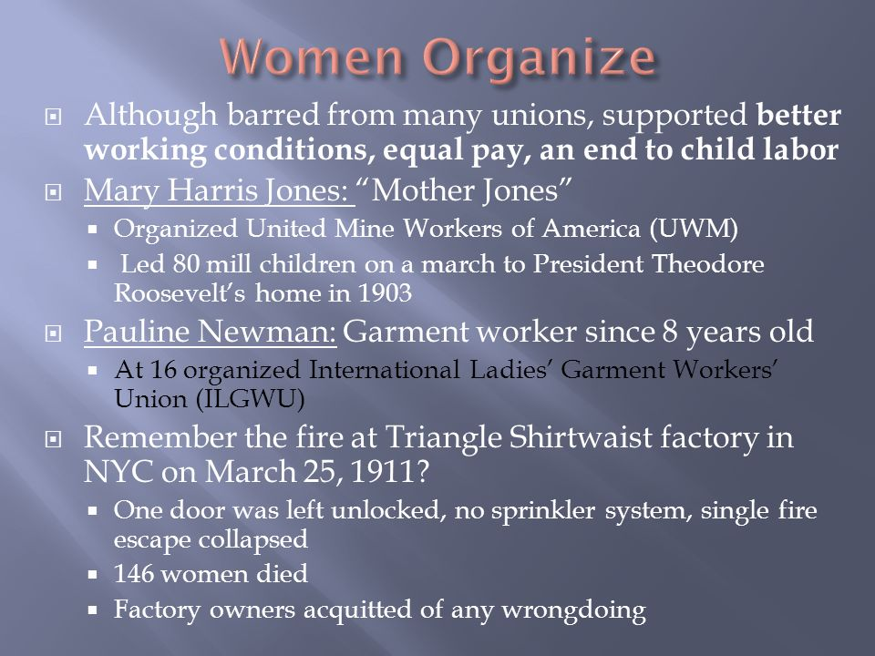  Although barred from many unions, supported better working conditions, equal pay, an end to child labor  Mary Harris Jones: Mother Jones  Organized United Mine Workers of America (UWM)  Led 80 mill children on a march to President Theodore Roosevelt's home in 1903  Pauline Newman: Garment worker since 8 years old  At 16 organized International Ladies' Garment Workers' Union (ILGWU)  Remember the fire at Triangle Shirtwaist factory in NYC on March 25, 1911.