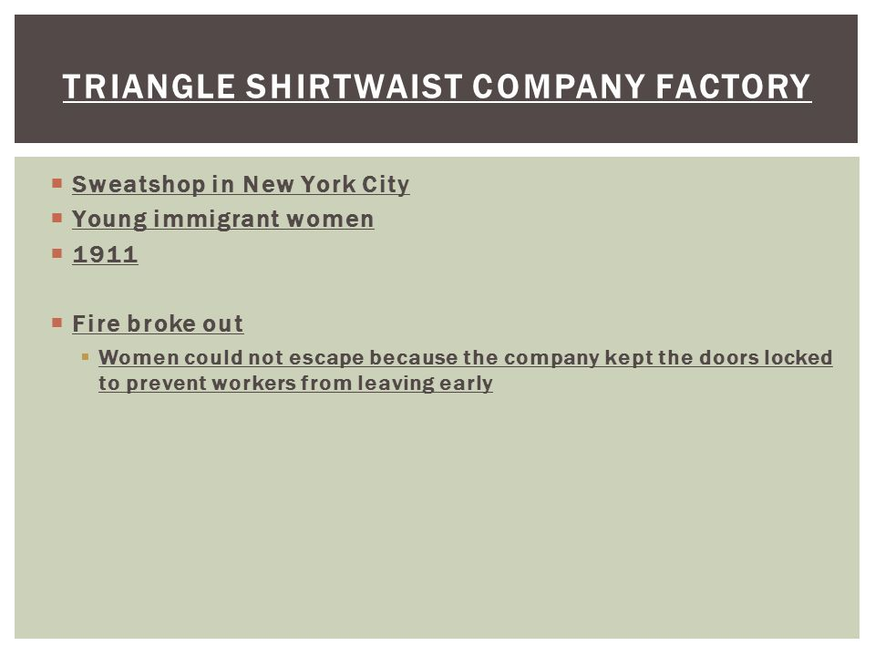  Sweatshop in New York City  Young immigrant women  1911  Fire broke out  Women could not escape because the company kept the doors locked to prevent workers from leaving early TRIANGLE SHIRTWAIST COMPANY FACTORY