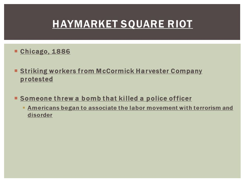 Chicago, 1886  Striking workers from McCormick Harvester Company protested  Someone threw a bomb that killed a police officer  Americans began to associate the labor movement with terrorism and disorder HAYMARKET SQUARE RIOT