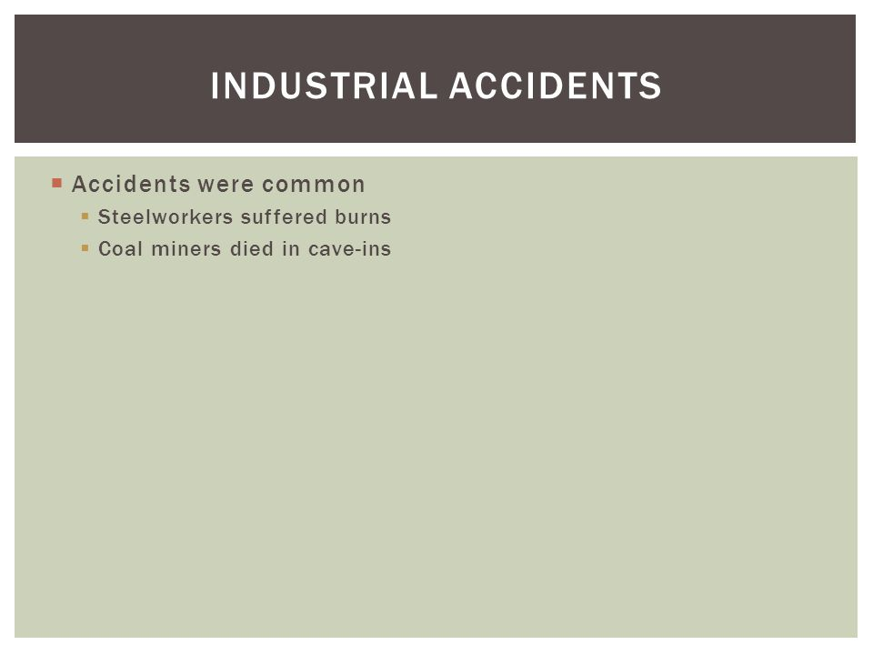  Accidents were common  Steelworkers suffered burns  Coal miners died in cave-ins INDUSTRIAL ACCIDENTS