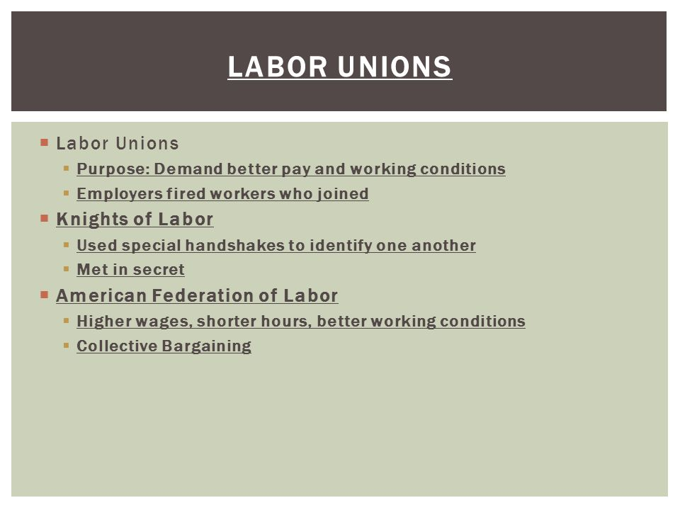  Labor Unions  Purpose: Demand better pay and working conditions  Employers fired workers who joined  Knights of Labor  Used special handshakes to identify one another  Met in secret  American Federation of Labor  Higher wages, shorter hours, better working conditions  Collective Bargaining LABOR UNIONS