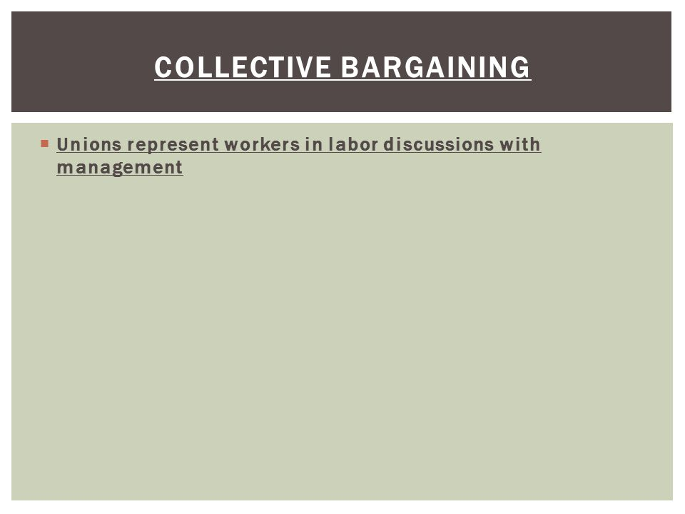  Unions represent workers in labor discussions with management COLLECTIVE BARGAINING