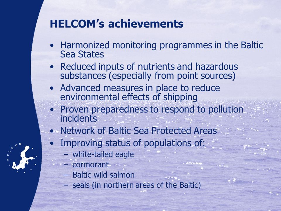 HELCOM's achievements Harmonized monitoring programmes in the Baltic Sea States Reduced inputs of nutrients and hazardous substances (especially from point sources) Advanced measures in place to reduce environmental effects of shipping Proven preparedness to respond to pollution incidents Network of Baltic Sea Protected Areas Improving status of populations of: –white-tailed eagle –cormorant –Baltic wild salmon –seals (in northern areas of the Baltic)