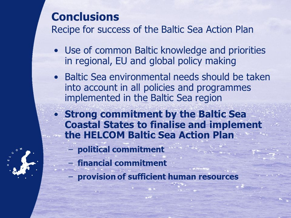 Conclusions Recipe for success of the Baltic Sea Action Plan Use of common Baltic knowledge and priorities in regional, EU and global policy making Baltic Sea environmental needs should be taken into account in all policies and programmes implemented in the Baltic Sea region Strong commitment by the Baltic Sea Coastal States to finalise and implement the HELCOM Baltic Sea Action Plan –political commitment –financial commitment –provision of sufficient human resources