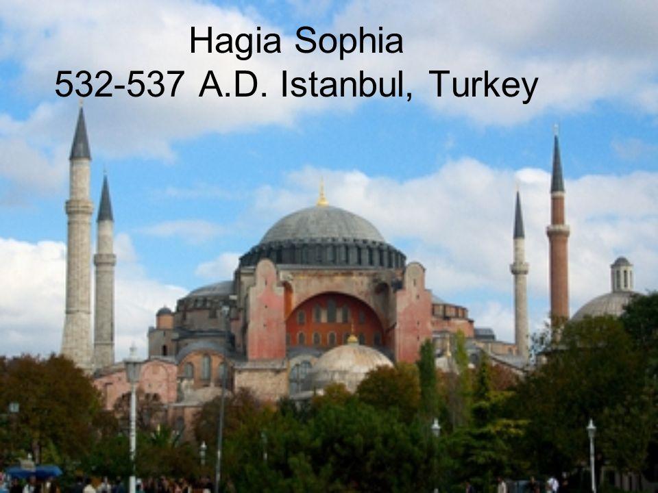 Hagia Sophia 532-537 A.D. Istanbul, Turkey