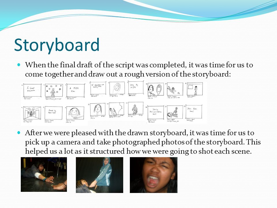 Storyboard When the final draft of the script was completed, it was time for us to come together and draw out a rough version of the storyboard: After we were pleased with the drawn storyboard, it was time for us to pick up a camera and take photographed photos of the storyboard.