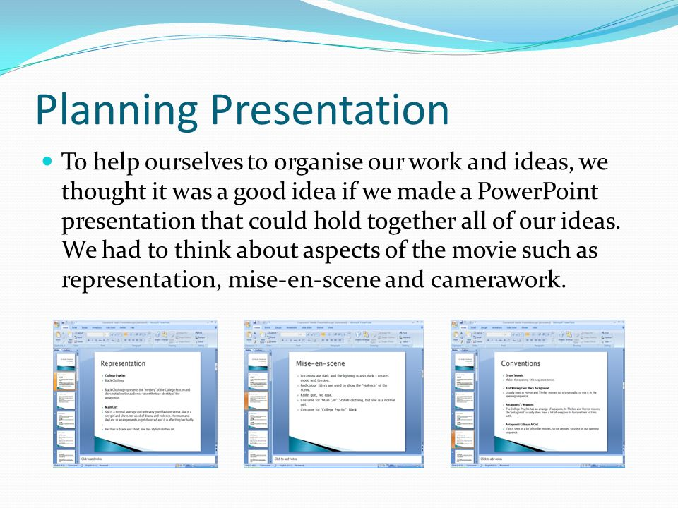 Planning Presentation To help ourselves to organise our work and ideas, we thought it was a good idea if we made a PowerPoint presentation that could hold together all of our ideas.