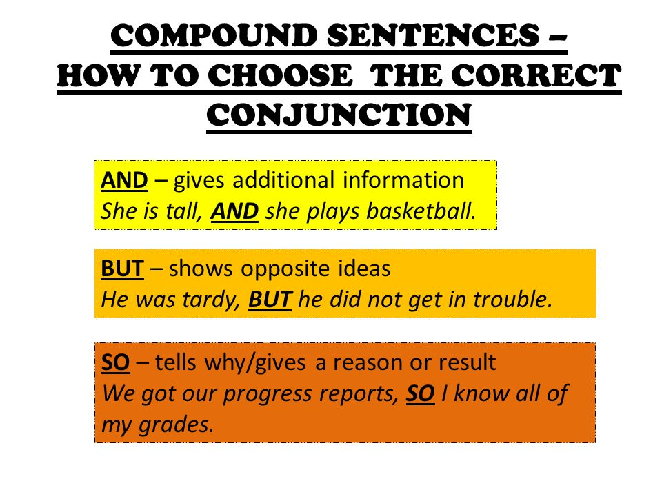 COMPOUND SENTENCES – HOW TO CHOOSE THE CORRECT CONJUNCTION AND – gives additional information She is tall, AND she plays basketball.