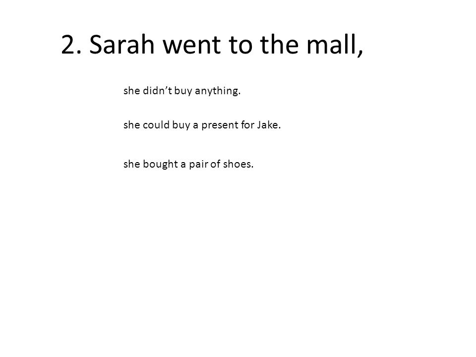 2. Sarah went to the mall, she didn't buy anything.