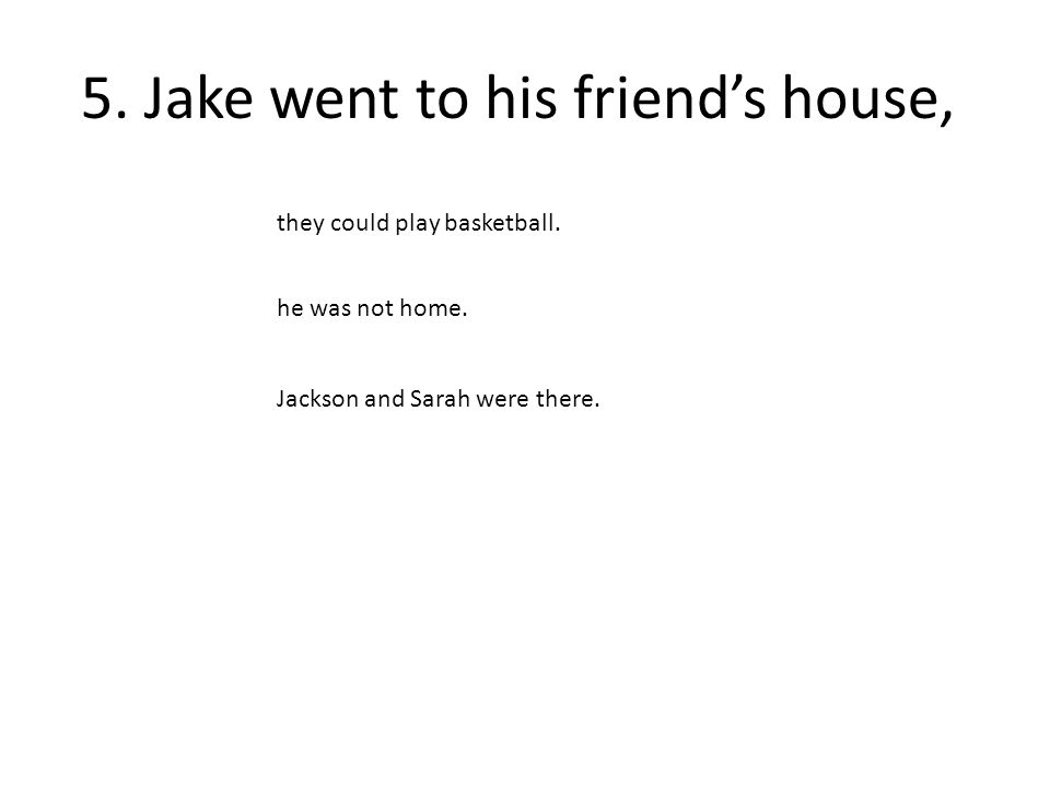 5. Jake went to his friend's house, Jackson and Sarah were there.