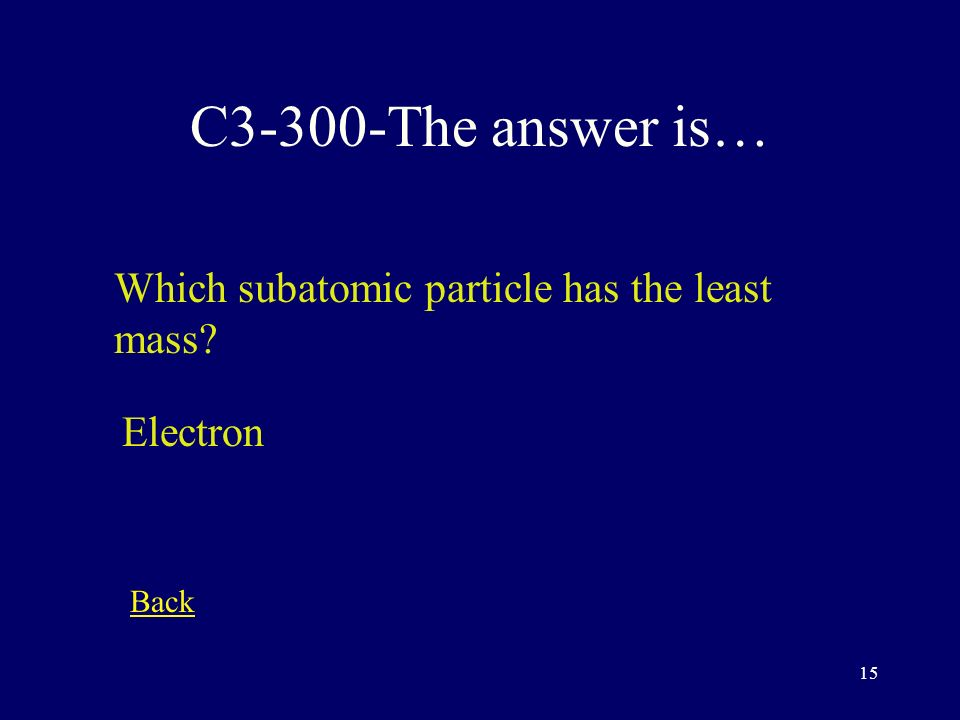 14 C3-200-The answer is… Where is almost all the mass of an atom located The nucleus Back